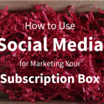 How to Use Social Media for Marketing Your Subscription Box